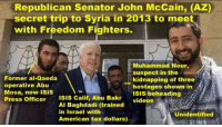 Mosas: Republican Senator John McCain, (AZ)  secret trip to Syria in 2013 to meet  with Freedom Fighters.  Muhammad Nour,  suspect in the  Former al-Qaeda  operative Abu  Mosa, now ISIS  Press Officer ISIS Calif, Abu Bakr  -kidnapping of three i  hostages shown in  ISIS beheading  videos  Al Baghdadi (trained  in Israel with  American tax dollars)  Unidentified