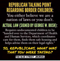 """George W. Bush, Memes, and Streets: REPUBLICAN TALKING POINT  REGARDING BORDER CHILDREN  You either believe we are a  nation of laws or you don't.  ACTUAL LAW (SIGNED BY GEORGE W. BUSH)  Requires undocumented children to be  """"handed over to the Department of Health  and Human Services, which coordinates  care for them, them safe housing and  helps advise them on their legal rights.""""  50, REPUBLICANS, WHAT WAS  THAT YOU WERE SAYING?  THE BLUE STREET JOURNAL Some people only accept the truth when it's convenient. Let's remind them what it is anyway.  Via The Blue Street Journal"""