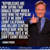 """Donald Trump, Hillary Clinton, and Conan O'Brien: """"REPUBLICANS ARE  NOW SAYING THAT  DONALD TRUMP WOULD  HAVE WON THE POPULAR  VOTE IF WE DIDNT  COUNT CALIFORNIA  AND HILLARY CLINTON  WOULD HAVE WON THE  ELECTORAL VOTEIF WE  DIDN'T COUNT RUSSIA.""""  CONAN O'BRIEN  Addicting Info Sounds about right!  Like Addicting Info for more great content!"""