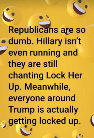 Chanting: Republicans are so  o dumb. Hillary isn't  even running and  they are still  chanting Lock Her  Up. Meanwhile,  everyone around  Trump is actually  getting locked up.