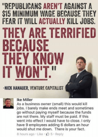 "Memes, Business, and Jobs: ""REPUBLICANS AREN'T AGAINST A  $15 MINIMUM WAGE BECAUSE THEY  FEAR IT WILL ACTUALLY KILL JOBS  THEY ARE TERRIFIE  BECAUSE  THEY KNOW  IT WON'T  -NICK HANAUER, VENTURE CAPITALIST  Ike Miller  As a business owner (small) this would kil  jobs. I barely make ends meet and sometimes  go without paying myself because the funds  are not there. My staff must be paid. If this  went into effect I would have to close. I only  have 9 employees adding 6 dollars an hour  would shut me down. There is your fact  8 hours ago . Like . 5 . Reply"