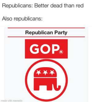 Liberals, get owned: Republicans: Better dead than red  Also republicans:  Republican Party  GOP  wade with unewatic Liberals, get owned