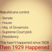 Supreme, Control, and Supreme Court: Republicans control  Senate  House  Maj. of Governors  Supreme Court pick  Presidency  This hasn't happened since 1928  Then 1929 Happened History has a very strong tendency to repeat itself under Republican dominance!! Please SHARE and don't forget to LIKE the Proud Democrat!