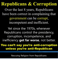 #Corruption: Republicans & Corruption  Over the last 8 years, Republicans  have been correct in complaining that  government can be corrupt,  incompetent and inefficient.  Yet since the 1970s, whenever  Republicans control the presidency,  corruption, incompetence, and  inefficiency get far worse, not better.  You can't say you're anti-corruption  unless you're anti-Republican  Rescuing Religion from Republicans #Corruption
