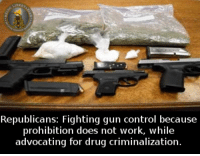 Prohibition: Republicans  Fighting gun control because  prohibition does not work, while  advocating for drug criminalization.