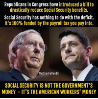 Memes, Taxes, and Selected: Republicans in Congress have introduced a bill to  drastically reduce Social Security benefits.  Social Security has nothing to do with the deficit.  It's 100% funded by the payroll tax you pay into.  The SnarkyPundit  SOCIAL SECURITY IS NOT THE GOVERNMENT'S  MONEY IT'S THE AMERICAN WORKERS' MONEY Put your armor gears on and prepare for battle.  SHARE IF You're ready to stop the Republicans from robbing you!  < Snarky Pundit> LIKE and select notifications on for more.