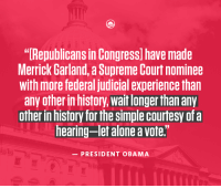 """Dank, Obama, and Supreme: """"Republicans in Congress have made  Merrick Garland,a Supreme Courtnominee  with more federal judicial experience than  any otherin history, waitlonger than any  otherin history for the SimpleCourtesy of a  hearing-let aloneavote.""""  PRESIDENT OBAMA The Supreme Court still has a vacant seat. President Obama's nominee is still waiting for a hearing."""