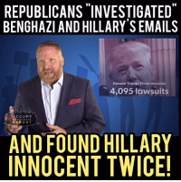 REPUBLICANS INVESTIGATED  BENGHAZI AND HILLARY SEMAILS  Donald Trump: Three decades  4,095 lawsuits  CCUPY  DE  MOCRATS  REPORT  AND FOUND HILLARY  INNOCENT TWICE!