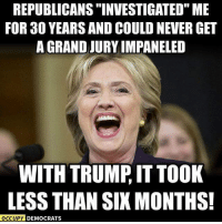 """Memes, Trump, and Never: REPUBLICANS """"INVESTIGATED"""" ME  FOR 30 YEARS AND COULD NEVER GET  A GRANDJURY IMPANELED  WITH TRUMP, IT TOOK  LESS THAN SIX MONTHS!  OCCUPY DEMOCRATS Lock him up!"""