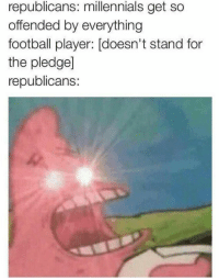 Memes, Millennials, and 🤖: republicans: millennials get so  offended by everything  football player: doesn't stand for  the pledge]  republicans: neocon triggers are the triggeredest