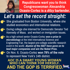 College, Memes, and Nobel Prize: Republicans want you to think  Congresswoman Alexandria  Ocasio-Cortez is a ditzy bartender.  Let's set the record straight:  She graduated from Boston University, where she  studied economics and international relations.  During college she interned for Democratic Senator Ted  Kennedy of Mass. and worked on immigration issues  As a high school senior Ocasio-Cortez won a prize in  microbiology at the Intel International Science and  Engineering Fair, the largest pre-college scientific research  event in the world. Alumni of the ISEF have gone on to  lead major companies and win the Nobel Prize.  On Nov. 6, Ocasio-Cortez won 78% of the vote  to represent New York's 14th district  AOC IS A SMART YOUNG WOMAN  WHO CAN THINK FOR HERSELF.  AND THE GOP IS TERRIFIED SHE