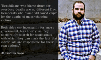 "Drugs, Facebook, and Memes: ""Republicans who blame drugs for  overdose deaths are no different from  Democrats who blame '30 round clips  for the deaths of mass-shooting  victims.  Both sides cry incessantly for 'more  government, less liberty' as they  desperately search for scapegoats  with which they can mask the fact that  individuals are responsible for their  own actions.""  All This With Aldous Get involved locally www.lp.org/states  https://www.facebook.com/AlaskaLiberty/posts/1598594423527069"