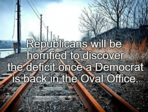 republicans: Republicans will be  horrified to discover  the deficit once a Democrat  is back in the Oval Office