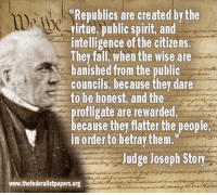 """Memes, Spirit, and Banished: """"Republics are created by the  virtue, public spirit, and  intelligence ofthe citizens.  They fall When the wise are  banished from the public  councils, because they dare  to be honest, and the  profligate are rewarded,  because they flatter the people  in order to betray them.""""  Judge Joseph Story  www.thefederalistpapers.org Sound familiar?"""