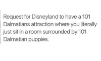 Disneyland, Memes, and Puppies: Request for Disneyland to have a 101  Dalmatians attraction where you literally  just sit in a room surrounded by 101  Dalmatian puppies.