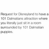 Disneyland, Memes, and Puppies: Request for Disneyland to have a  101 Dalmatians attraction where  you literally just sit in a room  surrounded by 101 Dalmatian  puppies Plz make this happen 💕💯🙌🏼