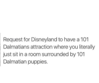 Disneyland, Memes, and Puppies: Request for Disneyland to have a 101  Dalmatians attraction where you literally  sit in a room surrounded by 101  Dalmatian puppies.  just