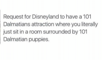 Disneyland, Memes, and Puppies: Request for Disneyland to have a 101  Dalmatians attraction where you literally  sit in a room surrounded by 101  Dalmatian puppies.  just -Iceprincess