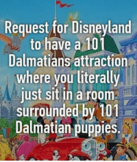 Disneyland, Memes, and Puppies: Request for Disneyland  to have a 101  Dalmatians attraction  where you literally  just sit in a room  surrounded by 101  Dalmatian puppies. -Iceprincess