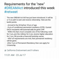 "DREAMAct2017: Requirements for the ""new""  #DREAMAct introduced this week  # retweet  The new DREAM Act bill has just been introduced. It will be  a 13 yr path to earn and receive citizenship. Here are the  bullet points:  Arrived in the US before 18 yrs of age  -8 yrs of conditional permanent residency (CPR). Current  DACA recipients will automatically be given CPR  Within the 8yrs must complete one of the following: work  for 3 yrs, join the military for 2 yrs, receive higher education  for 2 yrs, OR provide a financial hardship waiver.  - After all requirements are met, then permanent residency  will be given  -After 5 yrs of Permanent Residency then can apply for  Citizenship.  California Endowment and 9 others  11:01 AM 23 Jul 17 DREAMAct2017"