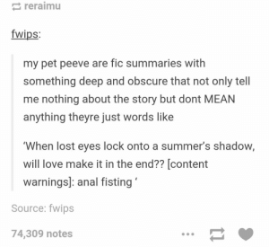 Story summariesomg-humor.tumblr.com: reraimu  TWİps:  my pet peeve are fic summaries with  something deep and obscure that not only tell  me nothing about the story but dont MEAN  anything theyre just words like  'When lost eyes lock onto a summer's shadow,  will love make it in the end?? [content  warnings]: anal fisting  Source: fwips  74,309 notes Story summariesomg-humor.tumblr.com