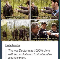 screwdrivers: rescientific instruments not  screwd  like th  They re screwdrivers, what are you  gonna do assemble a cabinet at them?  theladyasha:  The war Doctor was 1000% done  with ten and eleven 2 minutes after  meeting them.