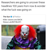 They really gonna be confused though.. 🤣💯 https://t.co/rXkgLWNiOc: Researchers are going to uncover these  headlines 100 years from now & wonder  what the fuck was going on  The Sun e》 @TheSun  Killer clowns are BACK  thesun.uk/60118LKFt  G: TheFunnvIntrovert They really gonna be confused though.. 🤣💯 https://t.co/rXkgLWNiOc