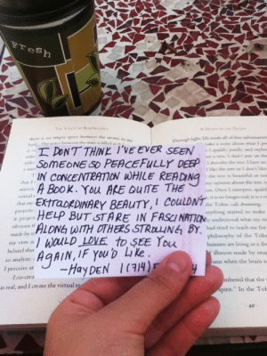 "preraphhobbit:  anywherebuttheelectricchair:  weirdnessloveandscifi:   trinityburn: So I'm at an old cafe by the beach alone and I got up to use the restroom and buy a croissant. When I returned this was in my book ~  You know when people say ""What's the alternative to cat-calling?"" This. This is the alternative.  THIS IS ALL I WANT IN LIFE.  I NEED ONE. : resh  there ss no empey space between the a  od The smace Ibetwcen the stars is filled wiet  atoms in my  Turough light. lide sends all of thut mformatioe  DONTTHINK I'VE EVER SEE  ,IN CONCENTRATION WHLE READING  EINARY BEAUTY,COLDNs  1 qualify. pstify and expian  uce a tree, I don'x yst see the  I describe the tree. I have an  like the tree or I dont like  the tree is beautiful or no  neflec  chat I a  . You AKE OUITE THE  mv operacon about the trte  virtual r  ion. Once I interpeet, qualit  hEXtraDk  chat m  CoulDN7 the Toke call dreaming  projects  erything stanted to make  r underssood what tmy m  r project  obvious t  made by in  my eyes ar  behind ther  ""ALDNhWITHOTHERS STR叫NEn BY, hal med to teach me iolt  aLD LOVE to SEE You de  philosophy of the Tolts  humans are living in a dee  llusion made by imay  ams when the brain is  to analvze  I perceive at  I co-crea  mbered that the  pirit"" In the Tol  is real, and I create the virtual  40 preraphhobbit:  anywherebuttheelectricchair:  weirdnessloveandscifi:   trinityburn: So I'm at an old cafe by the beach alone and I got up to use the restroom and buy a croissant. When I returned this was in my book ~  You know when people say ""What's the alternative to cat-calling?"" This. This is the alternative.  THIS IS ALL I WANT IN LIFE.  I NEED ONE."