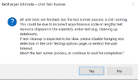 Yes Abort or Yes Continue?: ReSharper Ultimate - Unit Test Runner  All unit tests are finished, but the test runner process is still running.  This could be due to incorrect asynchronous code or lengthy test  resource disposal in the assembly under test (e.g. cleaning up  databases)  If test cleanup is expected to be slow, please disable hanging test  detection in the Unit Testing options page, or extend the wait  timeout.  Abort the test runner process, or continue to wait for completion?  Yes  No Yes Abort or Yes Continue?