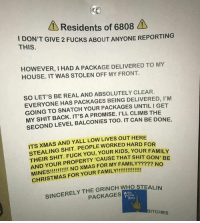 Christmas, Family, and Fuck You: Residents of 6808  ON'T GIVE 2 FUCKS ABOUT ANYONE REPORTING  ID  THIS  HOWEVER, I HAD A PACKAGE DELIVERED TO MY  HOUSE. IT WAS STOLEN OFF MY FRONT  SO LET'S BE REAL AND ABSOLUTELY CLEAR.  EVERYONE HAS PACKAGES BEING DELIVERED, I'M  GOING TO SNATCH YOUR PACKAGES UNTIL I GET  MY SHIT BACK. IT'S A PROMISE. I'LL CLIMB THE  SECOND LEVEL BALCONIES TOO. IT CAN BE DONE.  ITS XMAS AND YALL LOW LIVES OUT HERE  STEALING SHIT. PEOPLE WORKED HARD FOR  THEIR SHIT. FUCK YOU, YOUR KIDS, YOU  AND YOUR PROPERTY 'CAUSE THAT SHIT GON  R FAMILY  BE  ??? NO  SINCERELY THE GRINCH WHO STEALIN  PACKAGES  NG  XHAS  BITCHES Don not fuck with this man. Especially not on Christmas.