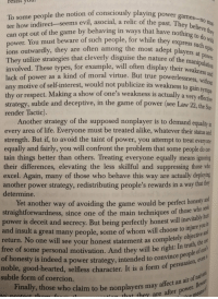 """Robert Greene, *48 Laws of Power* : """"[Liberals] will display their weakness and lack of power as a moral virtue... Demanding equality in every area of life... Suppressing those who excel."""": resist you  To some people the notion of consciously playing powe  ter how indirect-seems evil, asocial, a relic of the  can opt out of the game by behaving in ways that have nothing to d  power. You must beware of such people, for while the  ions outwardly, they are often among the most adept players at  They utilize strategies that cleverly disguise the nature of the man  involved. These types, for example, will often display their weake  lack of power as a kind of moral virtue. But true powerlessness w  any motive of self-interest, would not publicize its weakness to gain  thy or respect. Making a show of one's weakness is actually a ve  strategy, subtle and deceptive, in the game of power (see Law 22, the Sun  render Tactic)  games no mat  express Such opin-  ers at power.  ess  pa  ry efecive  Another strategy of the supposed nonplayer is to demand equality  every area of life. Everyone must be treated alike, whatever their stahus and  strength. But if, to avoid the taint of power, you attempt to treat everyone  equally and fairly, you will confront the problem that some people do cer  tain things better than others. Treating everyone equally means ignoring  their differences, elevating the less skillful and suppressing those who  excel. Again, many of those who behave this way are actually deploying  another power strategy, redistributing people's rewards in a way that bhey  determine.  Yet another way of avoiding the game would be perfect honesy an  straightforwardness, since one of the main techniques of those  power is deceit and secrecy. But being perfectly honest will inevi  and insult a great many people, some of whom will choose to hn  return. No one will see your honest statement as completely ob  free of some personal motivation. And they will be right  who see  in"""