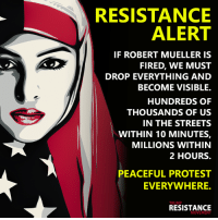 Attention:: RESISTANCE  ALERT  IF ROBERT MUELLER IS  FIRED, WE MUST  DROP EVERYTHING AND  BECOME VISIBLE.  HUNDREDS OF  THOUSANDS OF US  IN THE STREETS  WITHIN 10 MINUTES,  MILLIONS WITHIN  2 HOURS.  PEACEFUL PROTEST  EVERYWHERE.  TRUMP  RESISTANCE  MOVEMEN Attention: