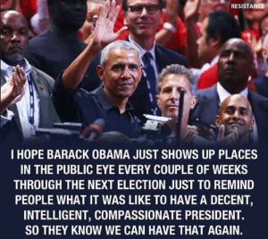 Obama, Barack Obama, and Hope: RESISTANCE  I HOPE BARACK OBAMA JUST SHOWS UP PLACES  IN THE PUBLIC EYE EVERY COUPLE OF WEEKS  THROUGH THE NEXT ELECTION JUST TO REMIND  PEOPLE WHAT IT WAS LIKE TO HAVE A DECENT,  INTELLIGENT, COMPASSIONATE PRESIDENT.  SO THEY KNOW WE CAN HAVE THAT AGAIN. Occupy Democrats