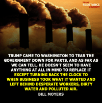 Memes, Left Behind, and 🤖: RESISTANCE  MOVEMEN  TRUMP CAME TO WASHINGTON TO TEAR THE  GOVERNMENT DOWN FOR PARTS, AND AS FAR AS  WE CAN TELL, HE DOESNT SEEM TO HAVE  ANITHING AT ALL IN MIND TO REPLACE IT  EXCEPT TURNING BACK THE CLOCK TO  WHEN BUSINESS TOOK WHAT IT WANTED AND  LEFT BEHIND DESPERATE WORKERS, DIRTY  WATER AND POLLUTED AIR.  BILL MOYERS