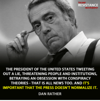 Image from TRM - Trump Resistance Movement: RESISTANCE  MOVEMENT  THE PRESIDENT OF THE UNITED STATES TWEETING  OUT A LIE, THREATENING PEOPLE AND INSTITUTIONS,  BETRAYING AN OBSESSION WITH CONSPIRACY  THEORIES THAT IS ALL NEWS TOO. AND IT'S  IMPORTANT THAT THE PRESS DOESN'T NORMALIZE IT  DAN RATHER Image from TRM - Trump Resistance Movement
