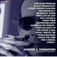 "Hunter S. Thompson, The Office, and Office: RESISTANCE  ""THE MAIN PROBLEM  IN ANY DEMOCRACY  IS THAT CROWD-PLEASERS  ARE GENERALLY  BRAINLESS SWINE  WHO CAN GO OUT  ON A STAGE &  WHUP THEIR  SUPPORTERS INTO  AN ORGIASTIC FRENZY-  THEN GO BACK TO  THE OFFICE & SELL  EVERY ONE OF THE  POOR BASTARDS  DOWN THE TUBE  FOR A NICKEL  APIECE.""  HUNTER S. THOMPSON  FEAR AND LOATHING ON THE CAMPAIGN TRAIL 72"