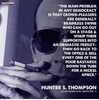 "Hunter S. Thompson, Memes, and The Office: RESISTANCE  ""THE MAIN PROBLEM  IN ANY DEMOCRACY  IS THAT CROWD-PLEASERS  ARE GENERALLY  BRAINLESS SWINE  WHO CAN GO OUT  ON A STAGE &  WHUP THEIR  SUPPORTERS INTO  AN ORGIASTIC FRENZY  THEN GO BACK TO  THE OFFICE & SELL  EVERY ONE OF THE  POOR BASTARDS  DOWN THE TUBE  FOR A NICKEL  APIECE.""  HUNTER S. THOMPSON  FEAR AND LOATHING ON THE CAMPAIGN TRAIL 72 Wow. Crowd-pleasers, indeed."
