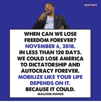 America, Life, and Memes: RESISTANCE  WHEN CAN WE LOSE  FREEDOM FOREVER?  NOVEMBER 6, 2018.  IN LESS THAN 120 DAYS.  WE COULD LOSE AMERICA  TO DICTATORSHIP AND  AUTOCRACY FOREVER.  MOBILIZE LIKE YOUR LIFE  DEPENDS ON IT.  BECAUSE IT COULD.  MALCOM NANCE Malcolm Nance is an American author and media commentator on terrorism, intelligence, insurgency and torture. He is a former United States Navy senior chief petty officer specializing in naval cryptology.