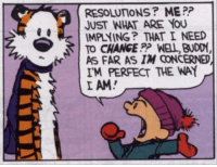 Impliing: RESOLUTIONS? ME  JUST WHAT ARE YOU  IMPLYING THAT I NEED  TO CHANGE WELL BUDDY,  Ar AS FAR AS IM CONCERNED  IMPERFECT THE WAY  I AM