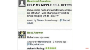 Reddit, Wtf, and Best: Resolved Question:  HELP MY NIPPLE FELL OFF!!!!?  i have sharp nails and accidentally scrape  nip off when i was changing my shirt its  kinda hanging wtf do i do???/  Asked by Steve -9 months ago - Report  Abuse  Best Answer  Hahaha no nip steve  Answer by Handbanana 9 months ago  P Report Abuse  Asker's Rating: *****  Subscribe Hahaha no nip steve
