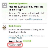 meirl: .Resolved Question:  just ate 52 pizza rolls, will i die  in my sleep?  there are 152 calories in 2 rolls, will i die?  oh and i had 2 liters of coke with it.  Asked by ? -3 years ago  Report Abuse  Best Answer  you have a better chance of farting a hole  through your sheets  Answer by They Call Me Nardo -3 years ago  Report Abuse  Asker's Rating:  ou were right meirl
