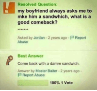 Damm: Resolved Question:  my boyfriend always asks me to  mke him a sandwhich, what is a  good comeback?  Asked by Jordan 2 years ago-P Report  Abuse  Best Answer  Come back with a damm sandwich  Answer by Master Baiter 2 years ago -  P Report Abuse  100% 1 Vote