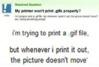 Gif, Hello, and Gifs: Resolved Question  My printer won't print .gifs properly?  am i doing something wrong?  hello  im trying to print a gif file, but whenever i pint it out, the picture doesnt move?  im trying to print a gif file,  but whenever i print it out,  the picture doesn't move