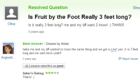 Report Abuse: Resolved Question  Sho  Is Fruit by the Foot Really 3 feet long?  Is it really 3 feet long? me and my bff want 2 know!: THANXI  5 years ago  Olive   Best Answer - Chosen by Asker  haha me and my bff wanted to know the same thing and we got a ruler! yes, it is 3 feet  long and we said heck yeah!!  Angiedol.5 years ago  Report Abuse  2 people rated this as good  *  Asker's Rating: »k  Thanx!)