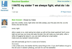 She Wet: Resolved Question  Show me another»  I HATE my sister ? we always fight, what do i do  Ashlan  Macdonald  1 year ago  Report Abuse  chillthoughts.tumbir.com  Best Answer Chosen by Voters  pee into a bottle. every night when she falls asleep, pour the pee onto her, so she  thinks she wet the bed.  justfart...  every night  after a week or so, start asking her whats up with all the sheet washing? don't come  right out and say you know she wets the bed, this will make you look guilty. after a  while of bugging her about it, you can start calling her a bed wetter.  make sure you spread it around school.  she will eventually go live in a cave out of shame.  Source(s):  i met a hobo once, his brother did this same thing to him. if you don't believe me go to  the old cave in western pittsburg, and ask for carl the bedwetter.