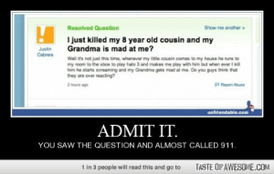 Admit It.http://omg-humor.tumblr.com: Resolved Question  Show me another»  I just killed my 8 year old cousin and my  Grandma is mad at me?  Justin  Cabrera  Well it's not just this time, whenever my little cousin comes to my house he runs to  my room to the xbox to play halo 3 and makes me play with him but when ever I kill  him he starts screaming and my Grandma gets mad at me. Do you guys think that  they are over reacting?  P Report Abuse  2 hours ago  unfriendable.com  ADMIT IT.  YOU SAW THE QUESTION AND ALMOST CALLED 911.  1 in 3 people will read this and go to  TASTE OF AWESOME.COM Admit It.http://omg-humor.tumblr.com