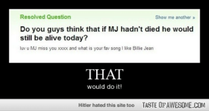 i have lost faith in humanityhttp://omg-humor.tumblr.com: Resolved Question  Show me another »  Do you guys think that if MJ hadn't died he would  still be alive today?  luv u MJ miss you xxxx and what is your fav song I like Billie Jean  THAT  would do it!  Hitler hated this site too  TASTE OF AWESOME.COM i have lost faith in humanityhttp://omg-humor.tumblr.com