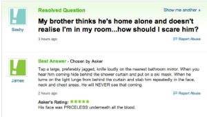 best-of-funny:  X: Resolved Question  Show me another »  My brother thinks he's home alone and doesn't  realise I'm in my room...how should I scare him?  Seshy  P Report Abuse  3 hours ago  Best Answer - Chosen by Asker  Tap a large, preferably jagged, knife loudly on the nearest bathroom mirror. When you  hear him coming hide behind the shower curtain and put on a ski mask. When he  turns on the light lunge from behind the curtain and stab him repeatedly in the face,  neck and chest areas. He will NEVER see that coming.  James  P Report Abuse  2 hours ago  Asker's Rating: *****  His face was PRICELESS underneath all the blood. best-of-funny:  X
