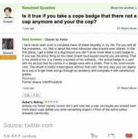 Community, Dank, and Life: Resolved Question  Show me another  Is it true if you take a cops badge that there not a  Cooper  cop anymore and your the cop?  p Report Abuse  1 year ago  Best Answer  Chosen by Asker  I have never seen such a complete mass of sheer stupidity in my life. For you and all  the answerers, no, that is about the most ridiculous idea anyone ever uttered. In the  Starlord first place, I got a dollar to a dog biscuit you don't even know what a cop's badge is..  if you say the shiny thing on his chest (insert loud buzzer sound) you are wrong. That  OONTRIBUTOR  is his shield or tin, it is merely a symbol of his authority.. Hls actual badge is a card  with his picture that he carries in a badge case with a shield. That is his commission  card. The shield is totally meaningless without that card. the only way you can legally  be a cop is to get hired and go through an academy and complete it with satisfactory  grades.  Source(s):  Former deputy sheriff/corporal  1 year ago  Report Abuse  Asker's Rating:  actualy my friend royce's cousin did it and now hes a cop. so maybe you should learn  more about cops before you write something stupid i n front of the entire yahoo  answers community  Source: twitter.com  19 517 notes