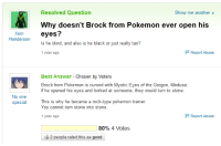 Pokemon, Target, and Tumblr: Resolved Question  Show me another  Why doesn't Brock from Pokemon ever open his  Xorn  oeyes?  Henderson  Is he blind, and also is he black or just really tan?  1 year ago  Report Abuse  Best Answer-Chosen by Voters  Brock from Pokemon is cursed with Mystic Eyes of the Gorgon, Medusa.  If he opened his eyes and looked at someone, they would turn to stone.  No one  special This is why he became a rock-type pokemon trainer  You cannot turn stone into stone.  1 year ago  Report Abuse  80% 4 Votes  2 people rated this as good fypblog:  Finally solved